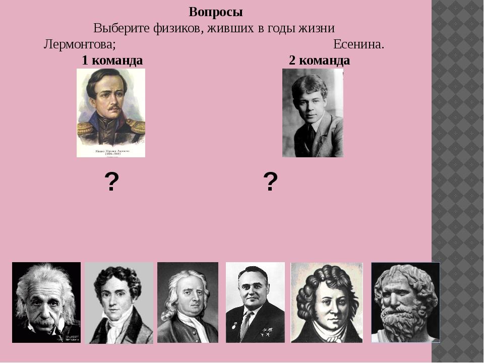Вопросы Выберите физиков, живших в годы жизни Лермонтова; Есенина. 1 команда...