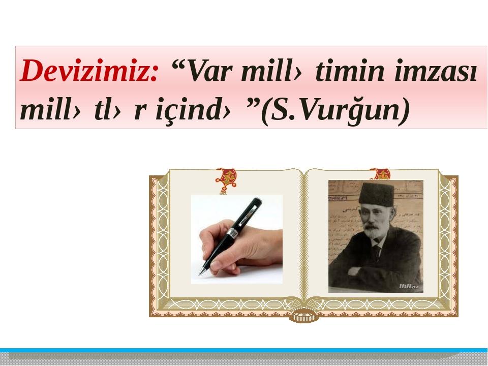 """Devizimiz: """"Var millətimin imzası millətlər içində""""(S.Vurğun)"""
