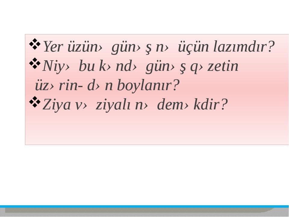 Yer üzünə günəş nə üçün lazımdır? Niyə bu kəndə günəş qəzetin üzərin- dən boy...