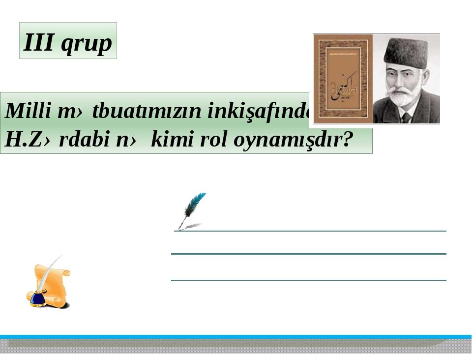 III qrup Milli mətbuatımızın inkişafında H.Zərdabi nə kimi rol oynamışdır?