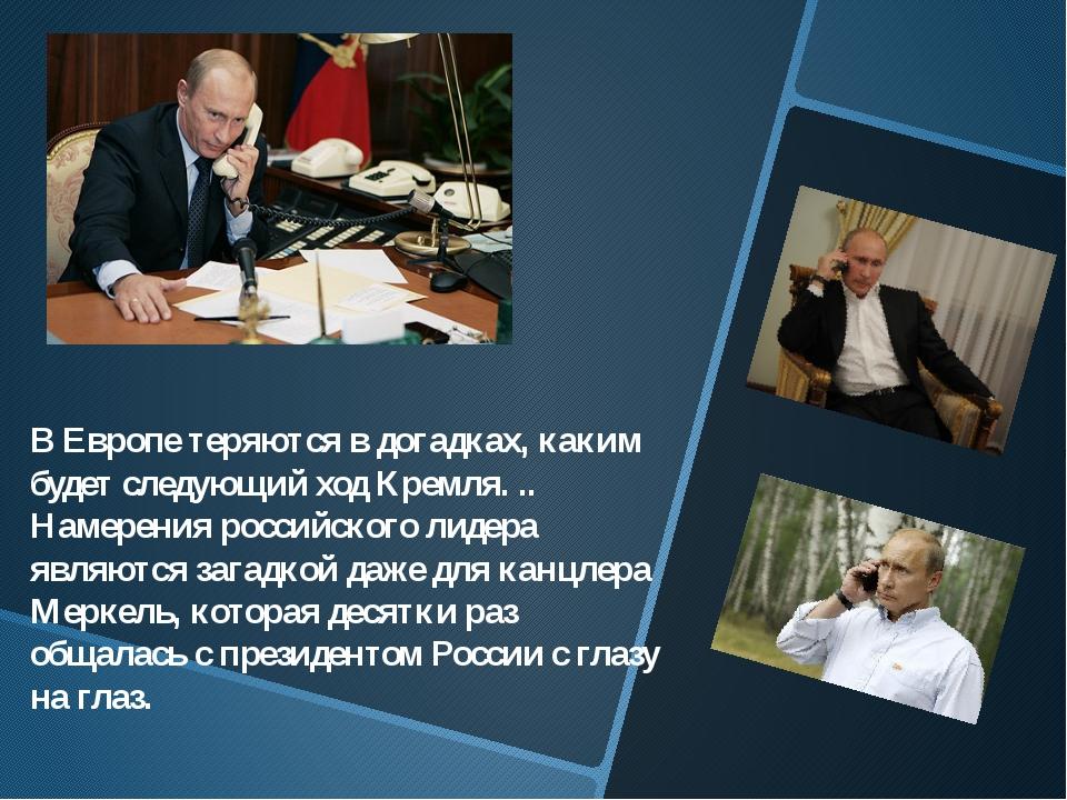В Европе теряются в догадках, каким будет следующий ход Кремля. .. Намерения...