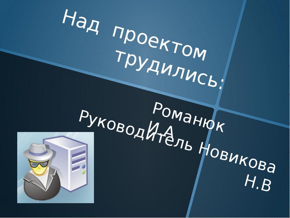 Над проектом трудились: Руководитель Новикова Н.В Романюк И.А