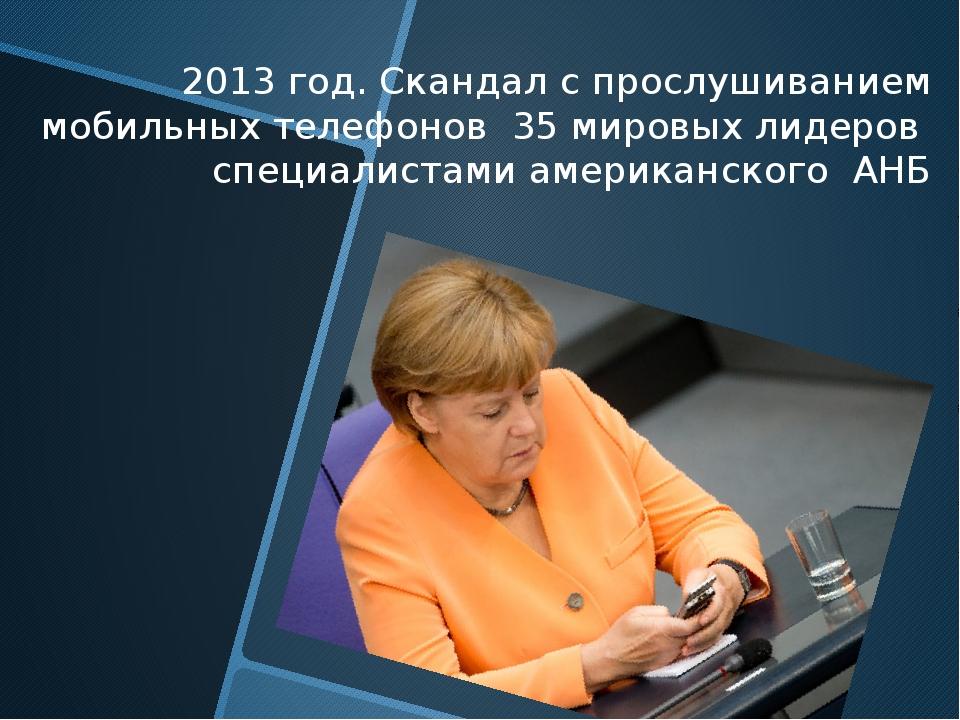 2013 год. Скандал с прослушиванием мобильных телефонов 35 мировых лидеров сп...