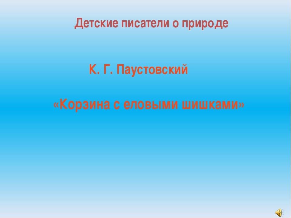 Детские писатели о природе К. Г. Паустовский «Корзина с еловыми шишками»