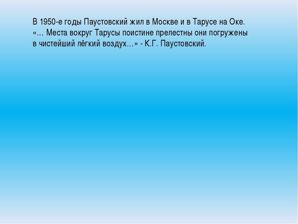 В 1950-е годы Паустовский жил в Москве и в Тарусе на Оке. «… Места вокруг Та...
