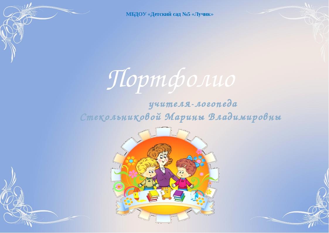 МБДОУ «Детский сад №5 «Лучик» Портфолио учителя-логопеда Стекольниковой Мари...