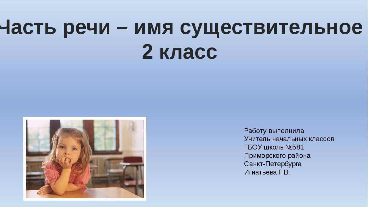 Часть речи – имя существительное 2 класс Работу выполнила Учитель начальных к...
