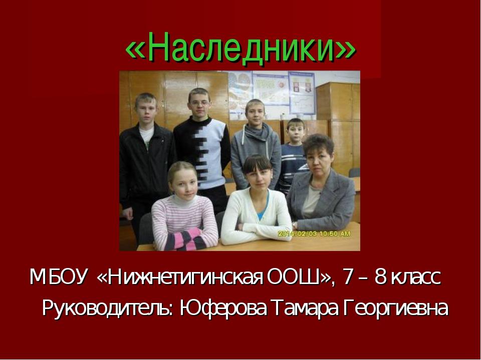«Наследники» МБОУ «Нижнетигинская ООШ», 7 – 8 класс Руководитель: Юферова Там...