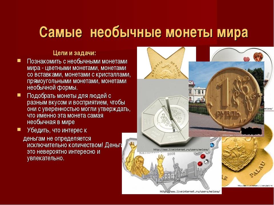 Самые необычные монеты мира Цели и задачи: Познакомить с необычными монетами...