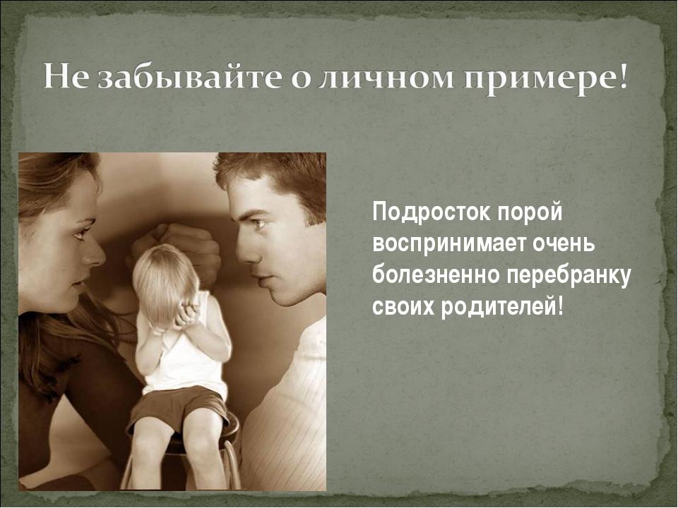 Подросток порой воспринимает очень болезненно перебранку своих родителей!
