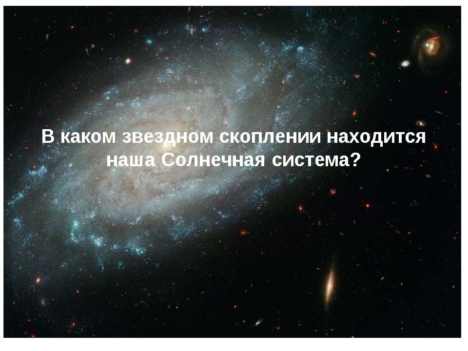 В каком звездном скоплении находится наша Солнечная система?