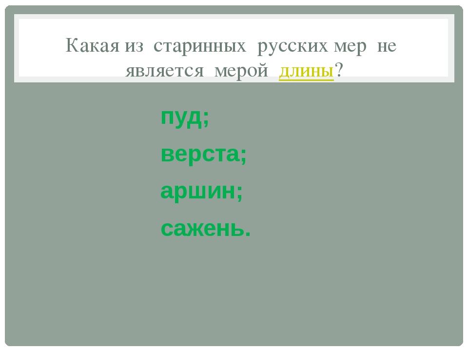 Какая из старинных русских мер не является мерой длины? пуд; верста; аршин; с...
