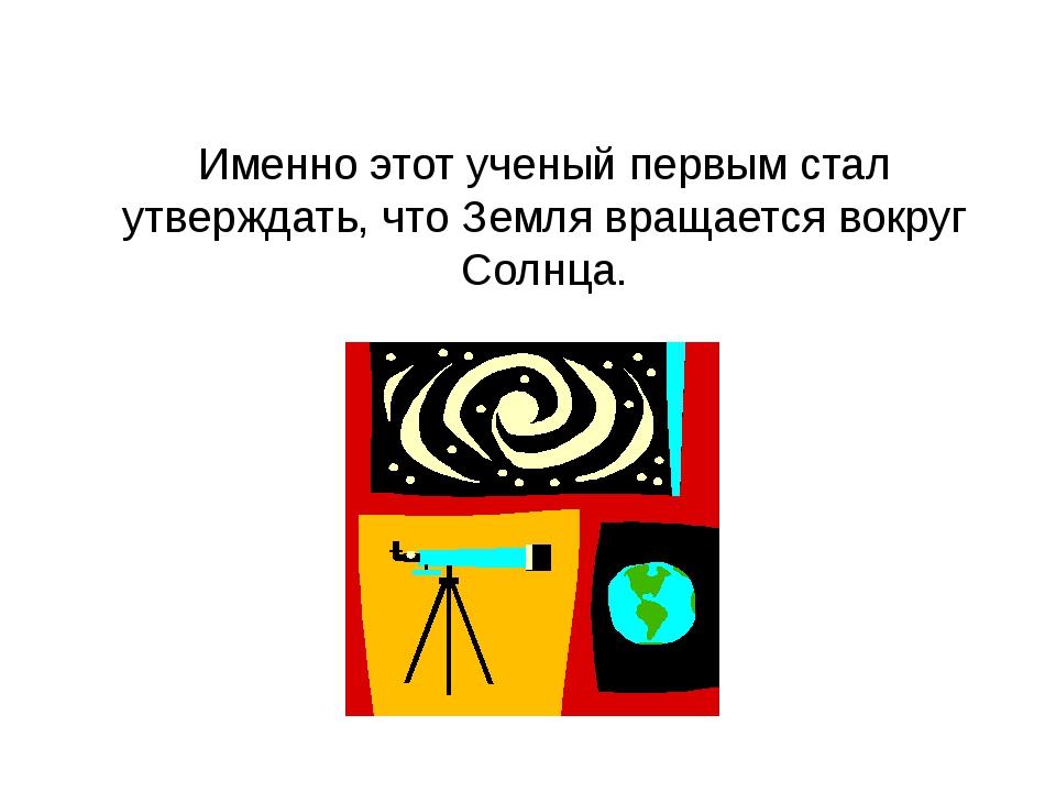 Именно этот ученый первым стал утверждать, что Земля вращается вокруг Солнца.