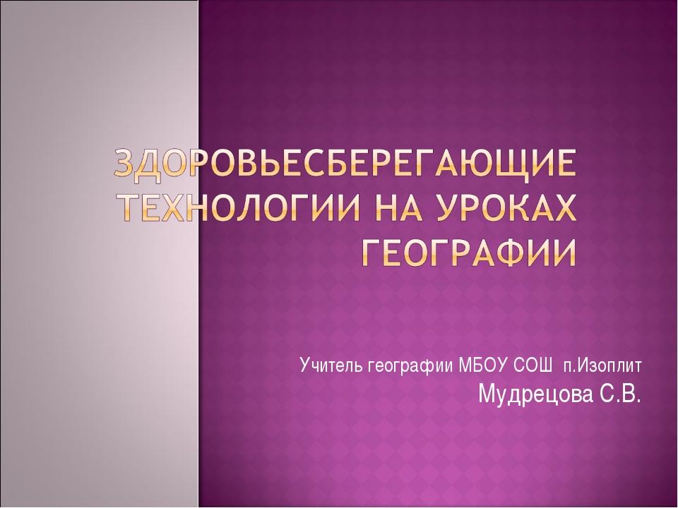 Учитель географии МБОУ СОШ п.Изоплит Мудрецова С.В.