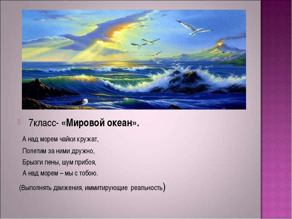 7класс- «Мировой океан». А над морем чайки кружат, Полетим за ними дружно, Б...