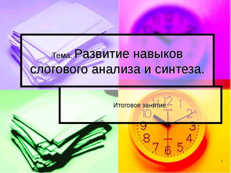 Тема: Развитие навыков слогового анализа и синтеза. Итоговое занятие.