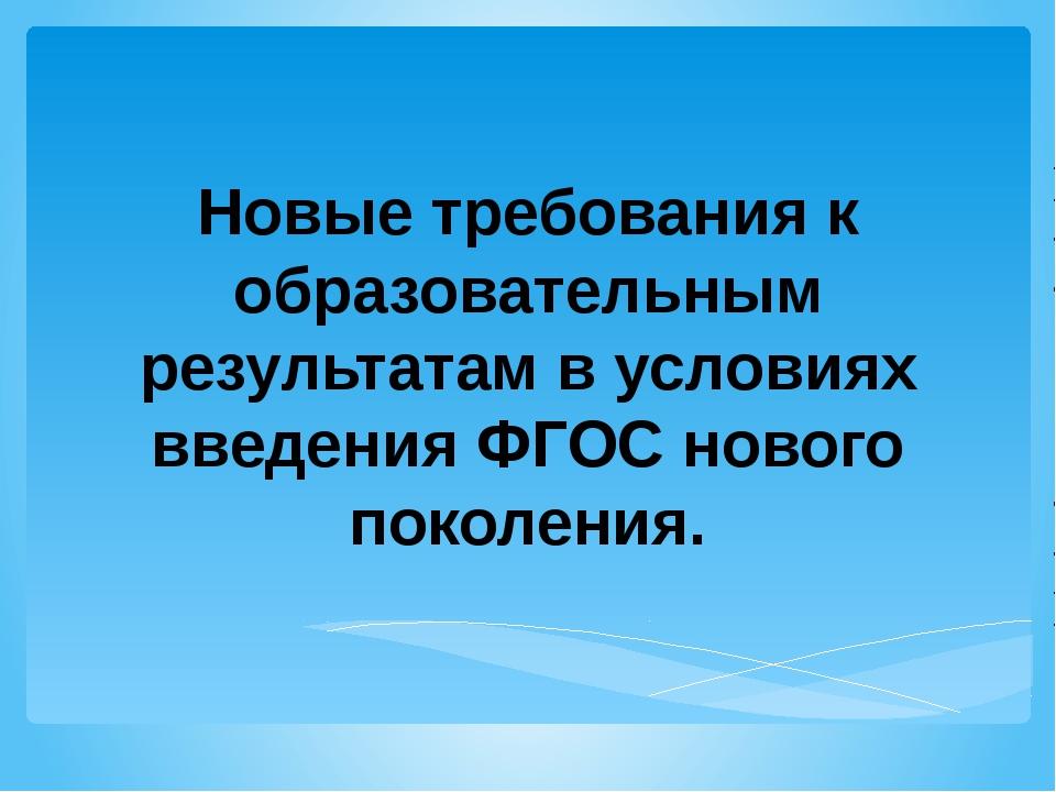 Новые требования к образовательным результатам в условиях введения ФГОС новог...