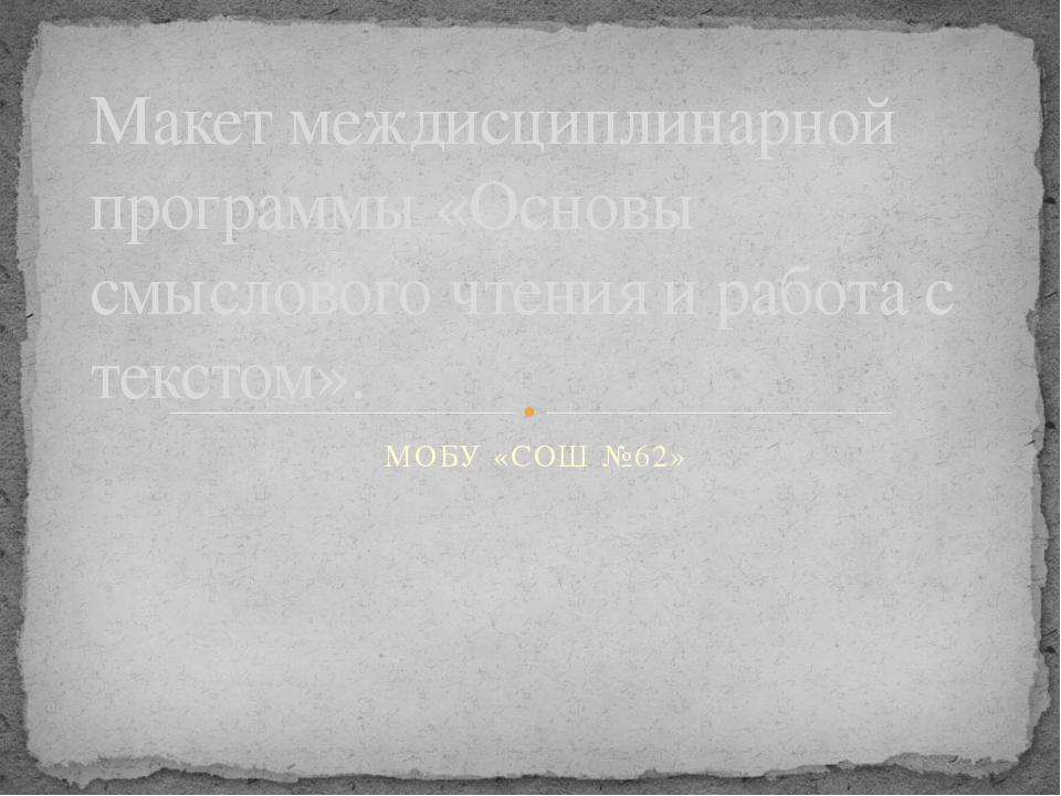 МОБУ «СОШ №62» Макет междисциплинарной программы «Основы смыслового чтения и...