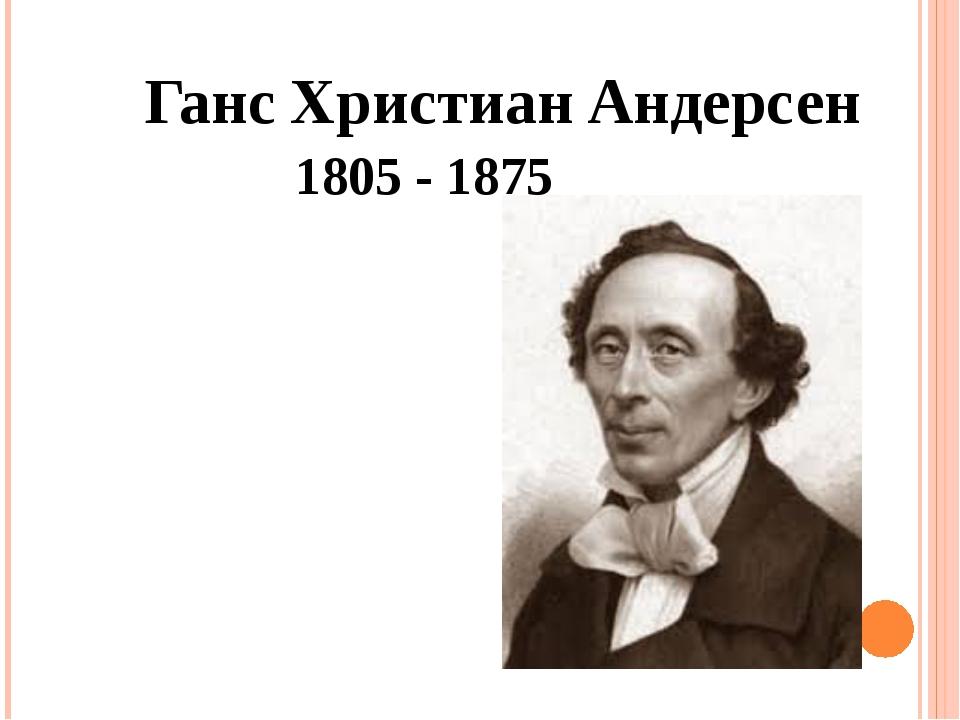 Ганс Христиан Андерсен 1805 - 1875