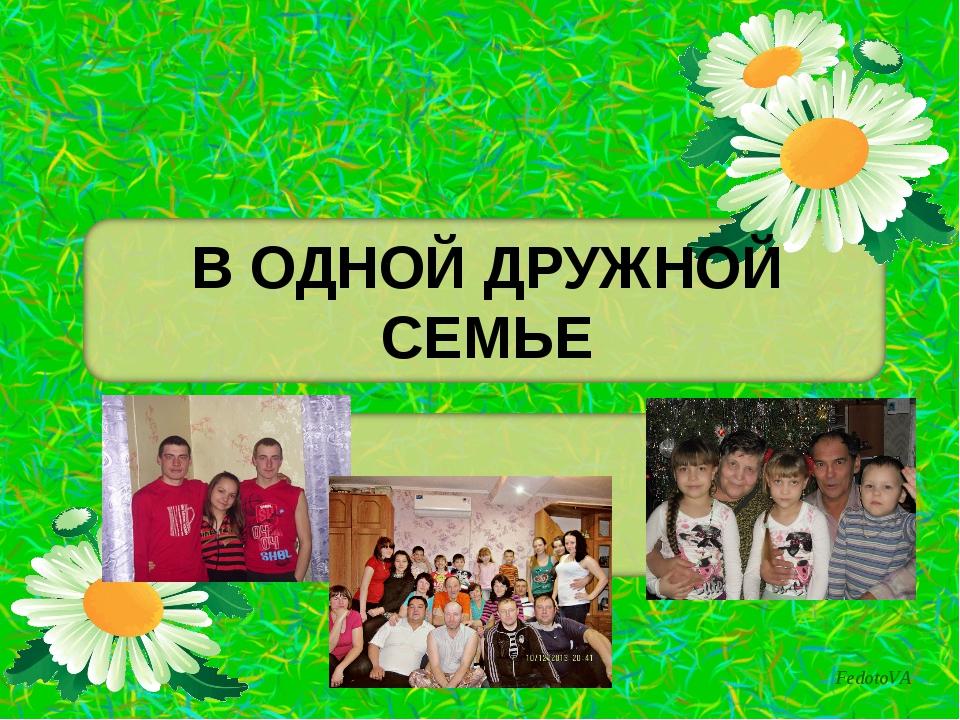 В ОДНОЙ ДРУЖНОЙ СЕМЬЕ FedotoVA