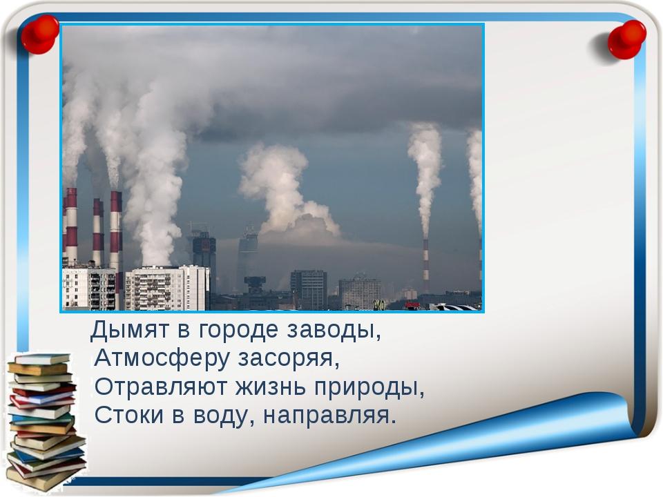 Дымят в городе заводы, Атмосферу засоряя, Отравляют жизнь природы, Стоки в в...