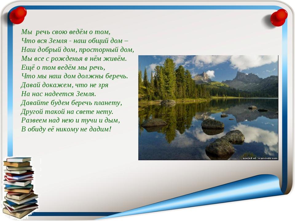 Мы речь свою ведём о том, Что вся Земля - наш общий дом – Наш добрый дом, про...