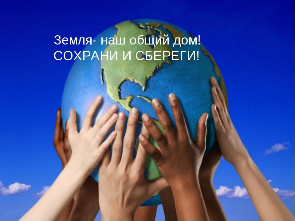 Земля- наш общий дом! СОХРАНИ И СБЕРЕГИ!