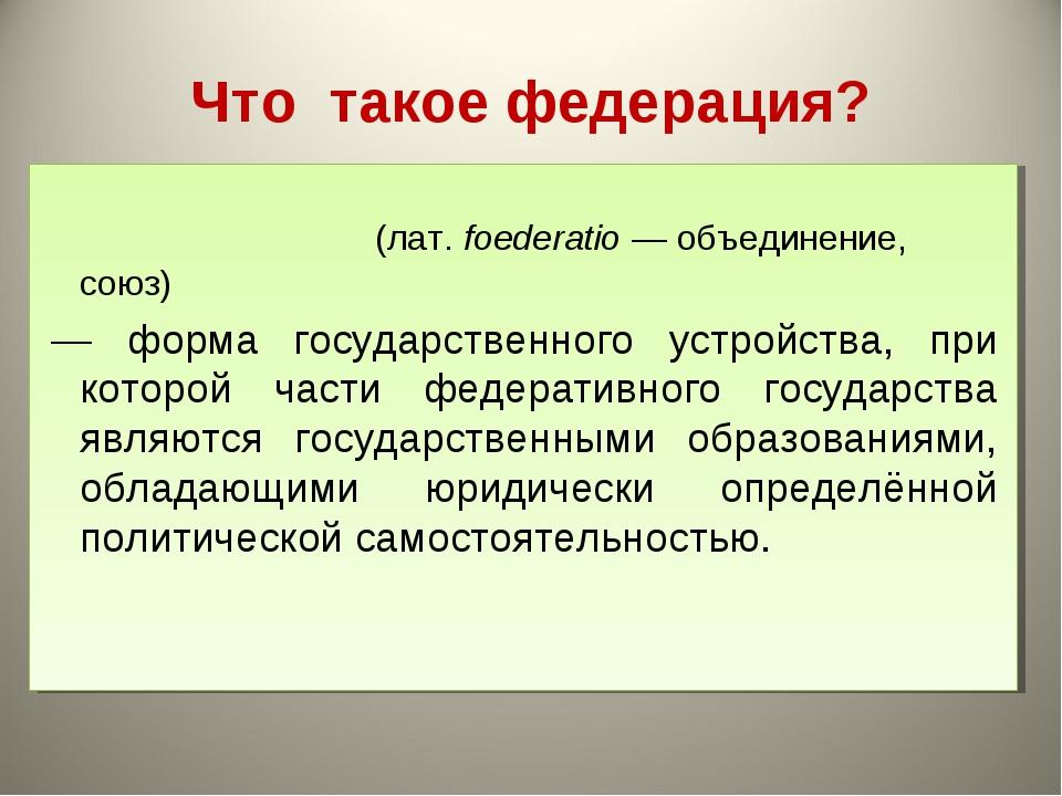 Что такое федерация? Федера́ция (лат. foederatio— объединение, союз) — форм...