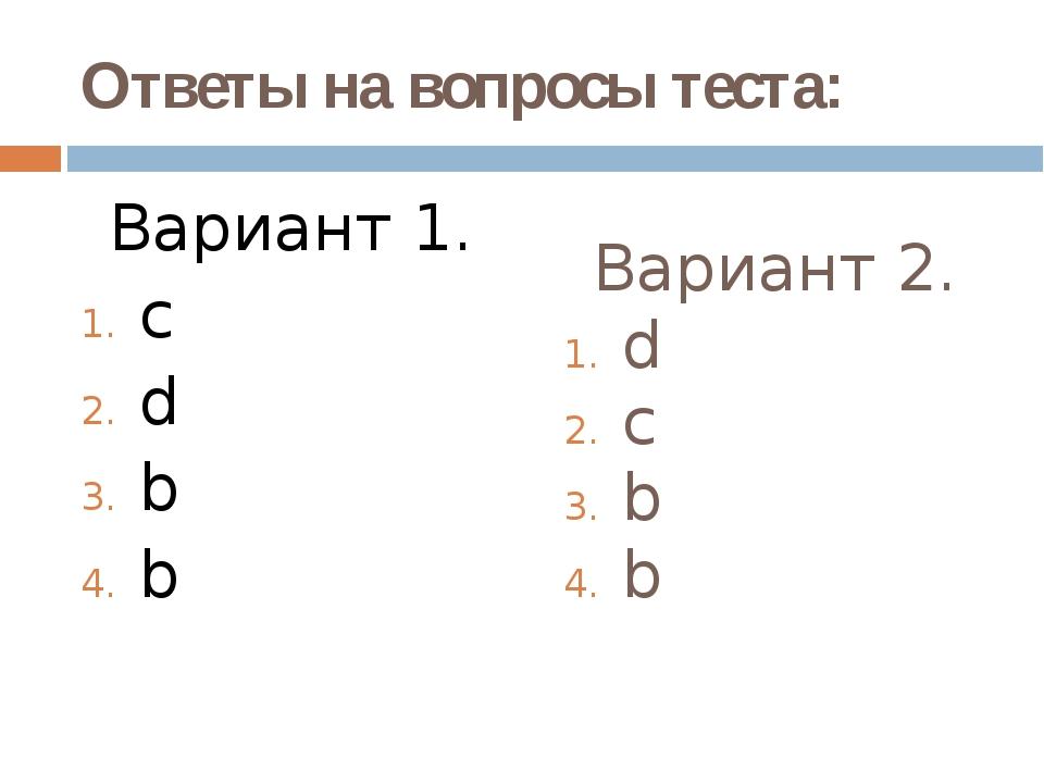 Ответы на вопросы теста: Вариант 1. c d b b Вариант 2. d c b b