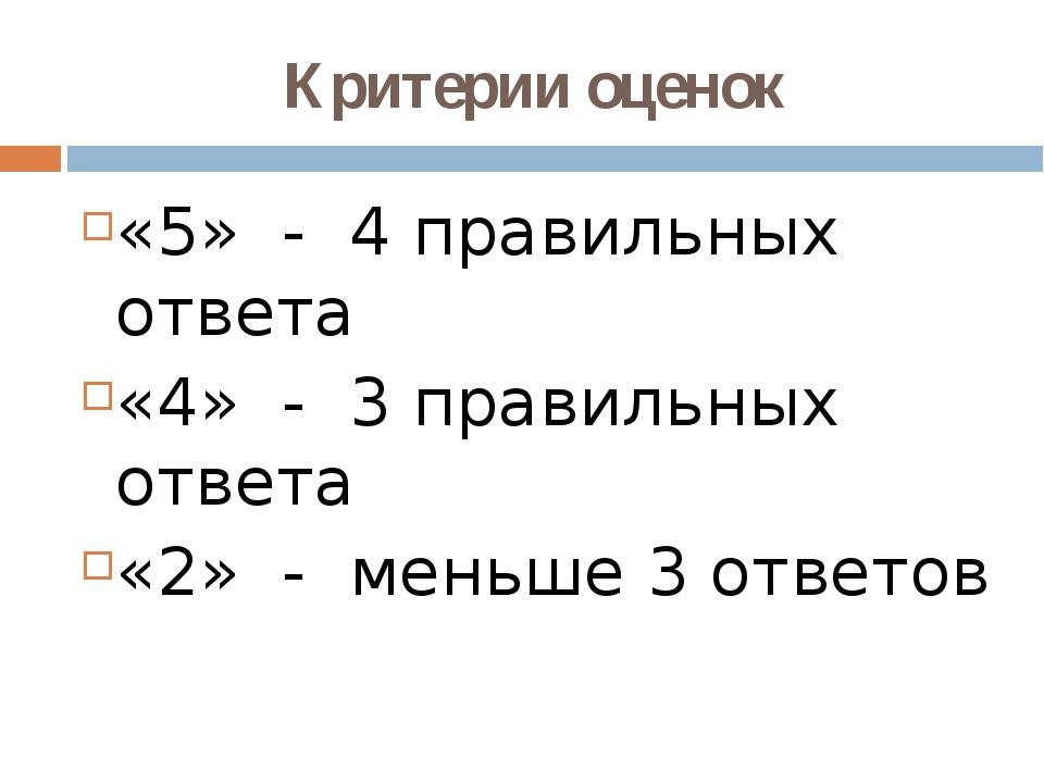 Критерии оценок «5» - 4 правильных ответа «4» - 3 правильных ответа «2» - мен...
