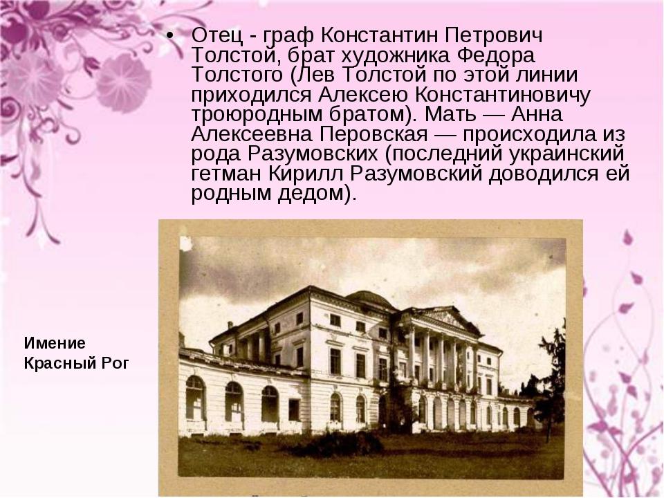 Отец - граф Константин Петрович Толстой, брат художника Федора Толстого (Лев...
