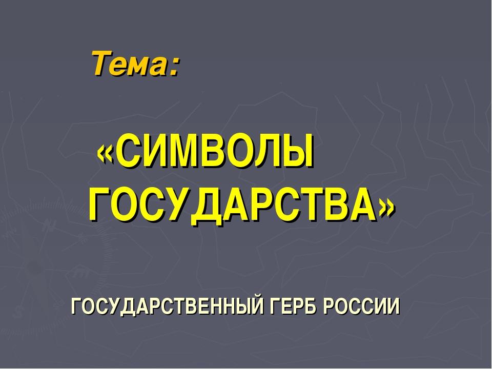 Тема: «СИМВОЛЫ ГОСУДАРСТВА» ГОСУДАРСТВЕННЫЙ ГЕРБ РОССИИ