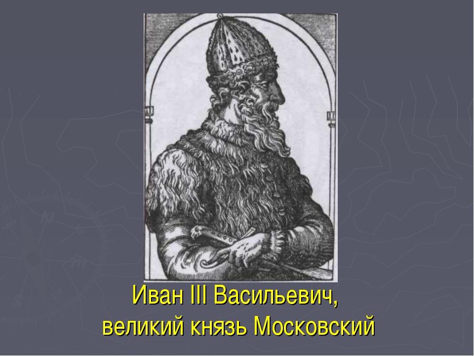 Иван III Васильевич, великий князь Московский