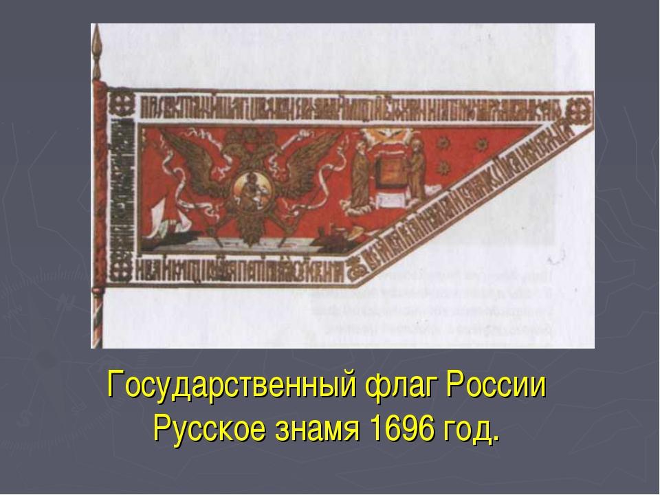 Государственный флаг России Русское знамя 1696 год.