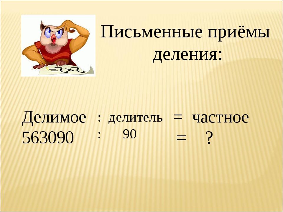 Письменные приёмы деления: Делимое 563090 : делитель : 90 = частное = ?