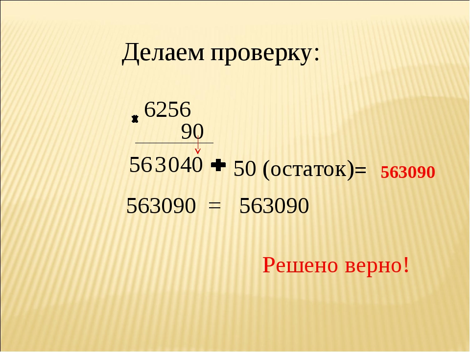 Делаем проверку: 6256 90 4 0 3 56 0 50 (остаток) = 563090 563090 = 563090 Реш...