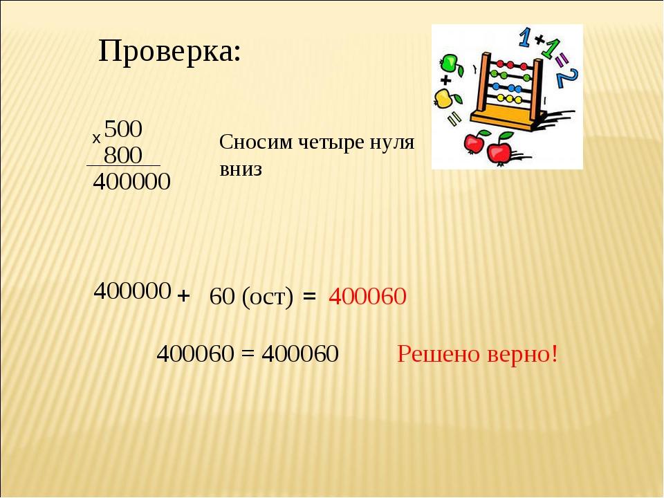 Проверка: 500 х 800 40 0000 Сносим четыре нуля вниз 400000 + 60 (ост) = 40006...