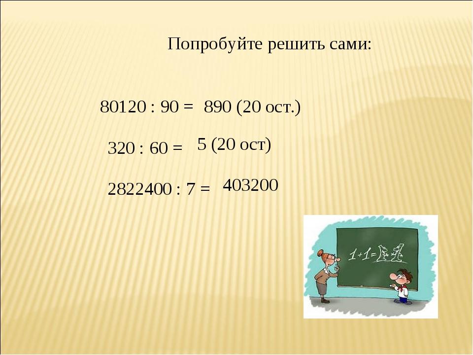 Попробуйте решить сами: 80120 : 90 = 890 (20 ост.) 320 : 60 = 5 (20 ост) 2822...