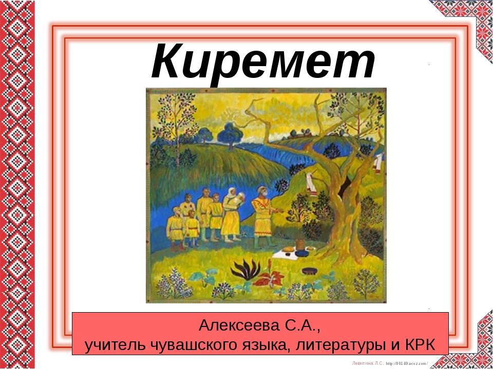 Киремет Алексеева С.А., учитель чувашского языка, литературы и КРК Левитина...