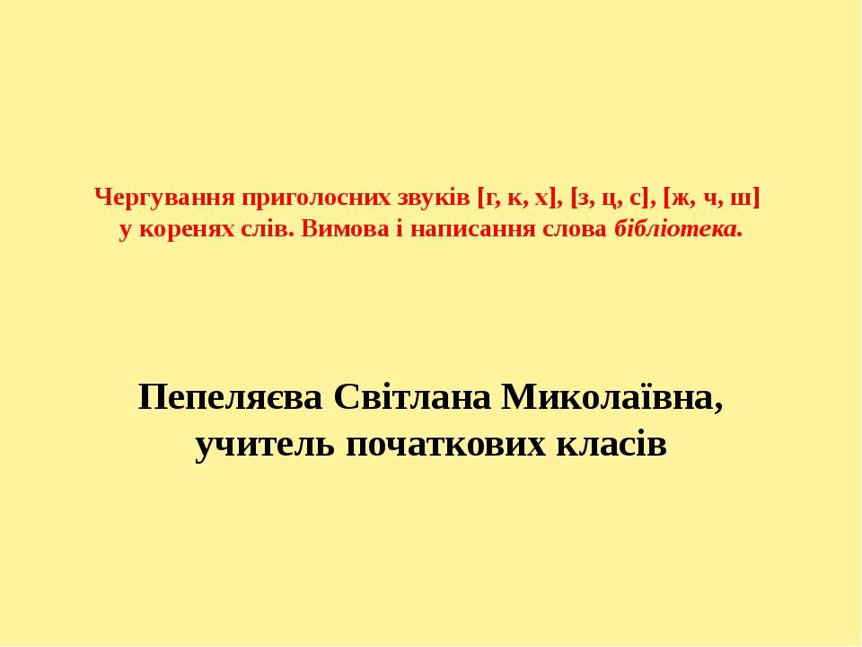 Чергування приголосних звуків [г, к, х], [з, ц, с], [ж, ч, ш] у коренях слів...