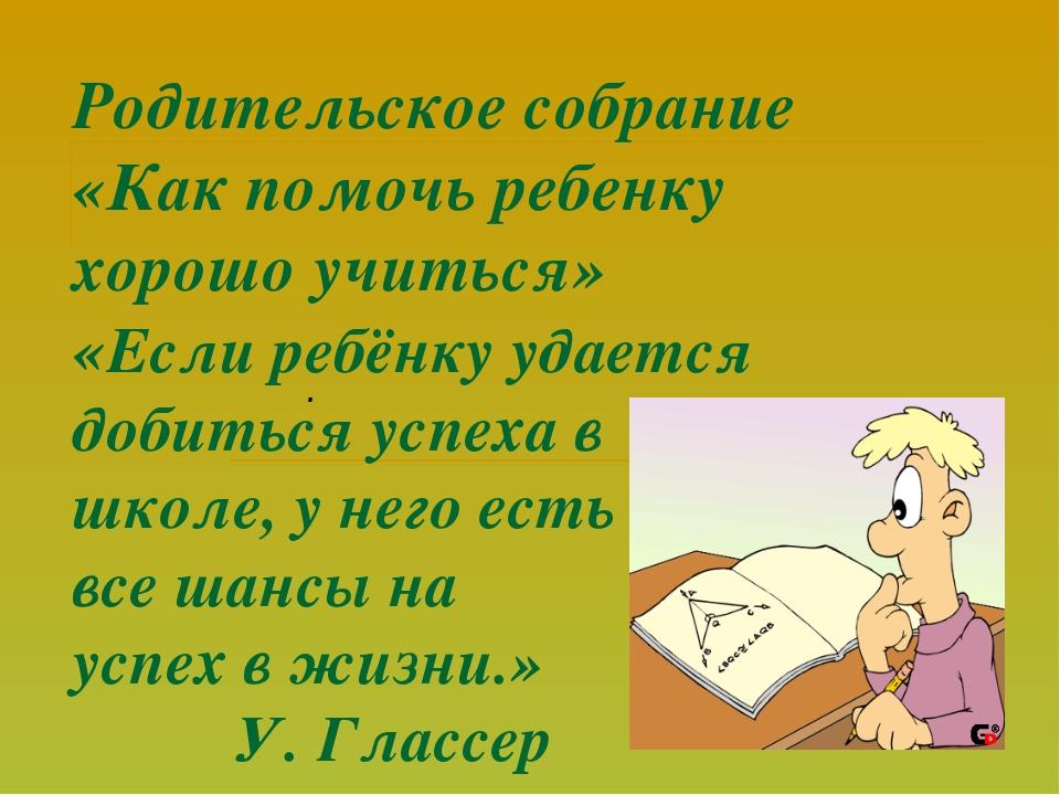 Родительское собрание «Как помочь ребенку хорошо учиться» «Если ребёнку удает...