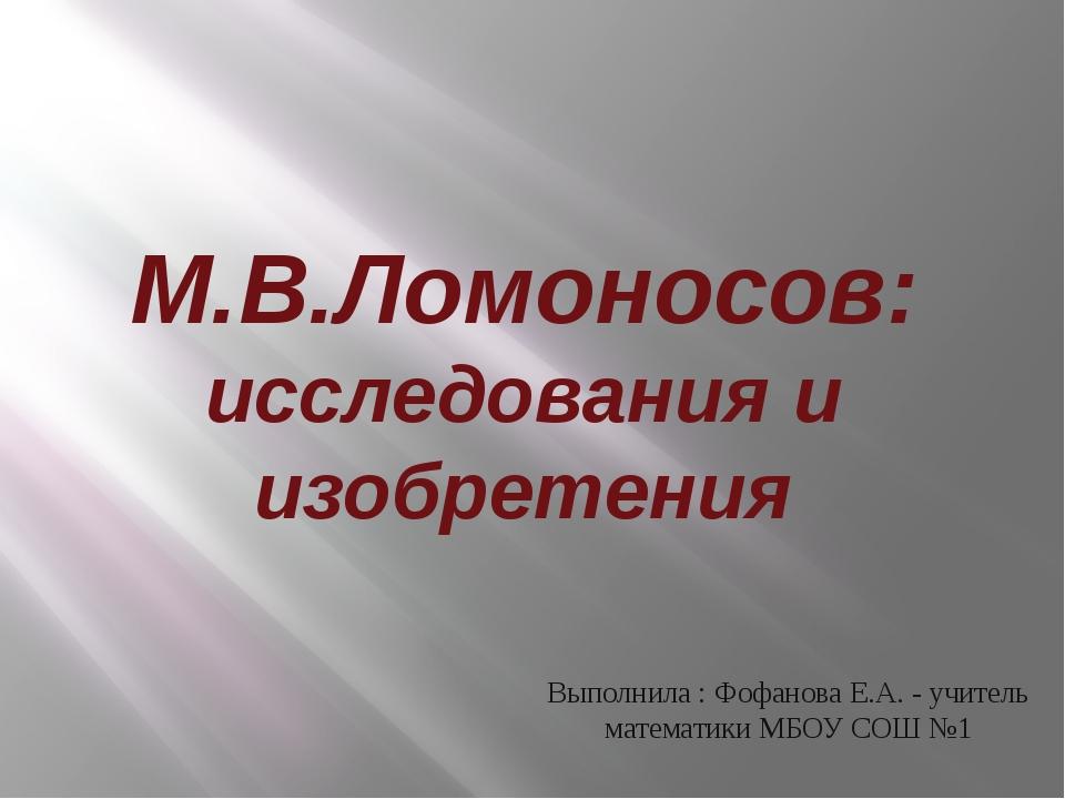 М.В.Ломоносов: исследования и изобретения Выполнила : Фофанова Е.А. - учитель...