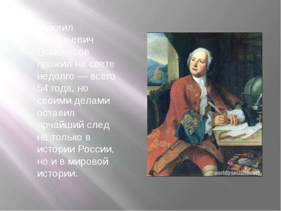 Михаил Васильевич Ломоносов прожил на свете недолго — всего 54 года, но своим...