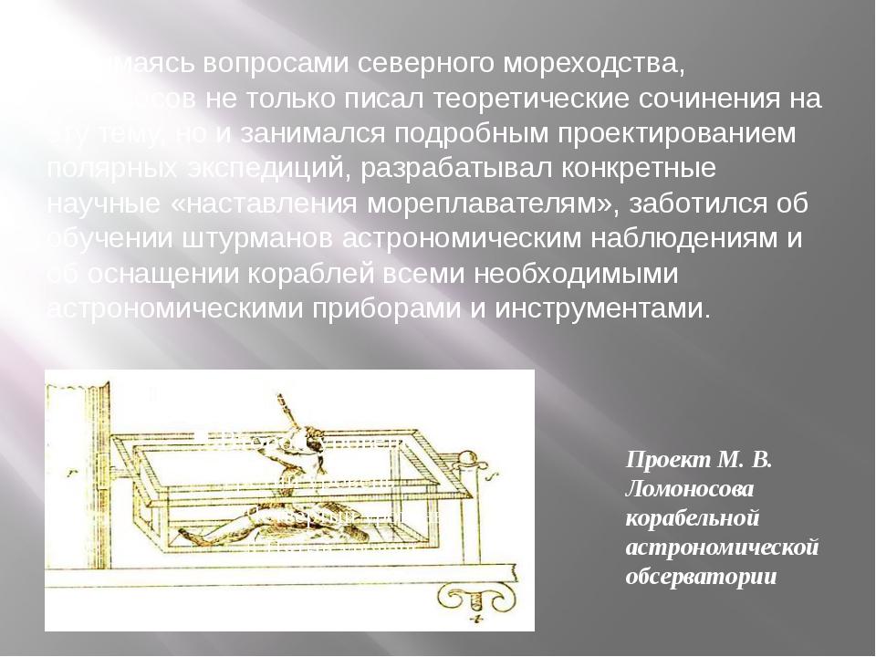 Занимаясь вопросами северного мореходства, Ломоносов не только писал теоретич...
