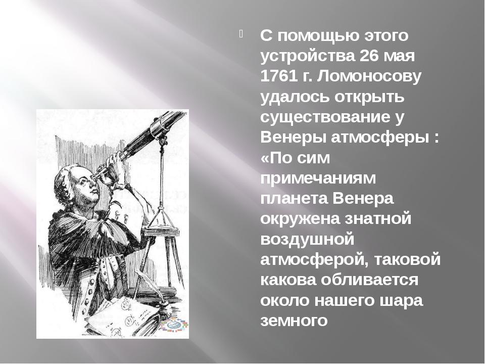 С помощью этого устройства 26 мая 1761 г. Ломоносову удалось открыть существо...