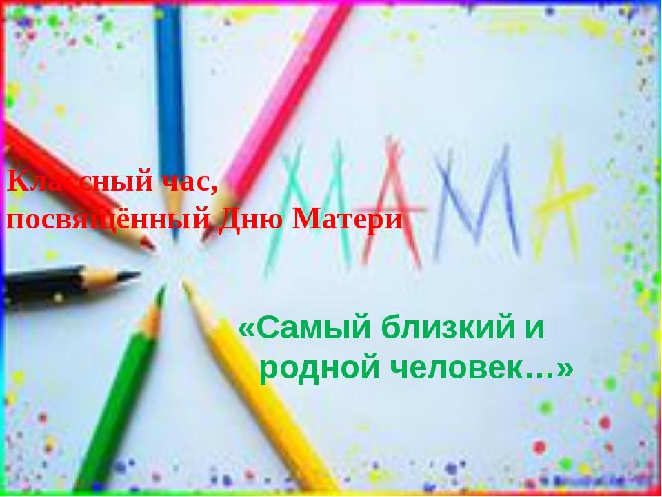 Классный час, посвящённый Дню Матери «Самый близкий и родной человек…»