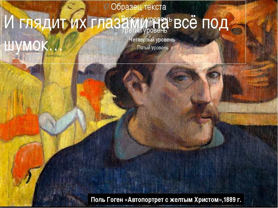 И глядит их глазами на всё под шумок… Поль Гоген «Автопортрет с желтым Христо...