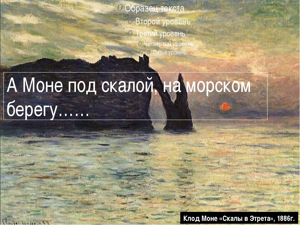 А Моне под скалой, на морском берегу…… Клод Моне «Скалы в Этрета», 1886г.