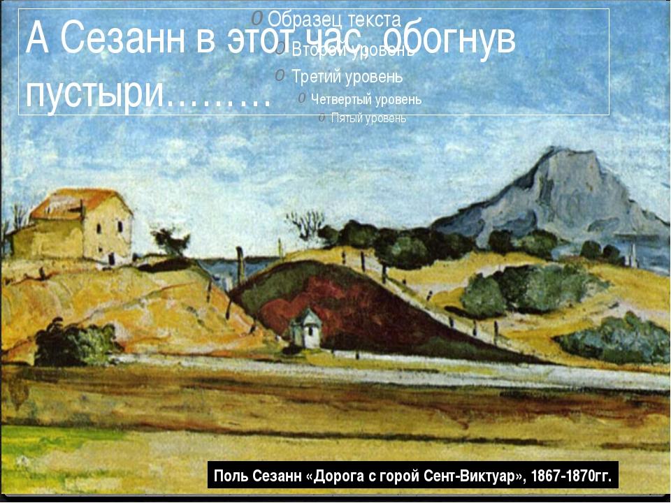 Поль Сезанн «Дорога с горой Сент-Виктуар», 1867-1870гг. А Сезанн в этот час,...