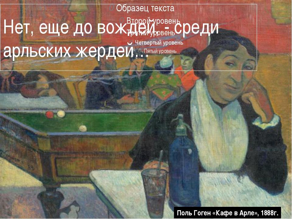 Нет, еще до вождей, - среди арльских жердей… Поль Гоген «Кафе в Арле», 1888г.